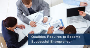 Qualities Requires to Become Successful Entrepreneur