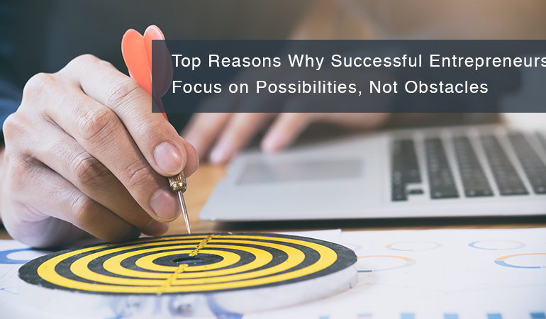 Top Reasons Why Successful Entrepreneurs Focus on Possibilities, Not Obstacles