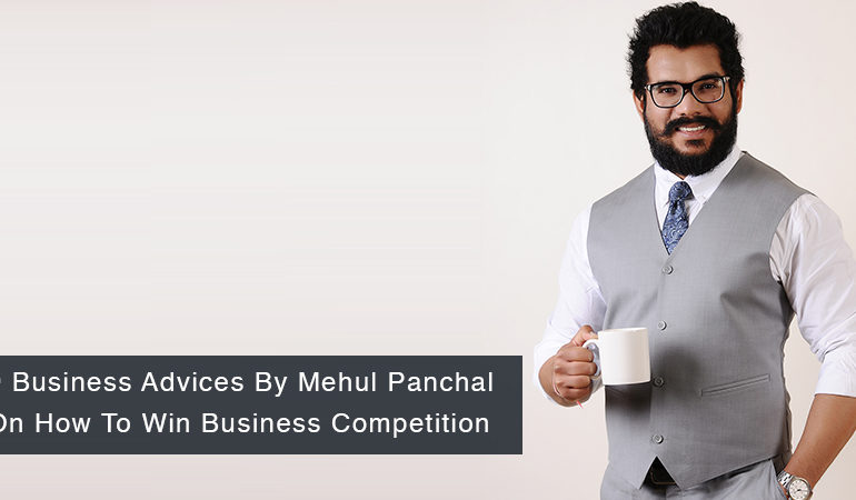 9 Business Advices By Mehul Panchal On How To Win Business Competition