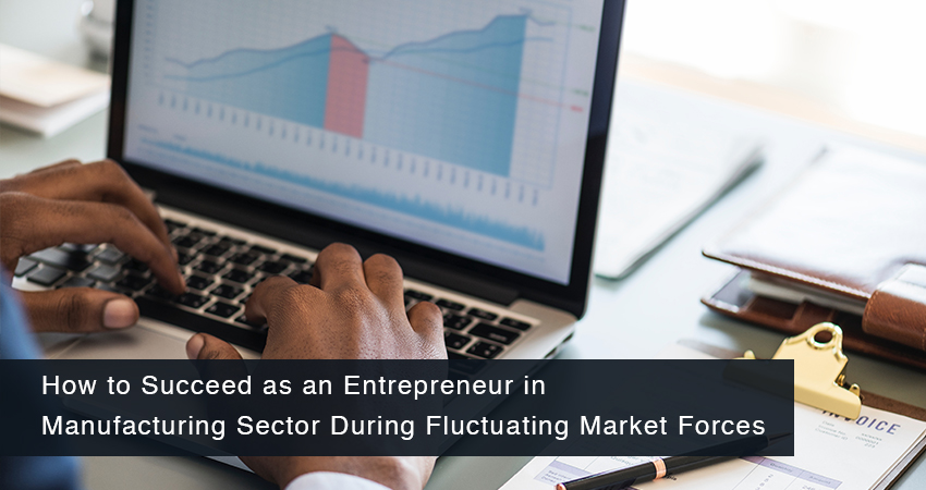 How to Succeed as an Entrepreneur in Manufacturing Sector during Fluctuating Market Forces