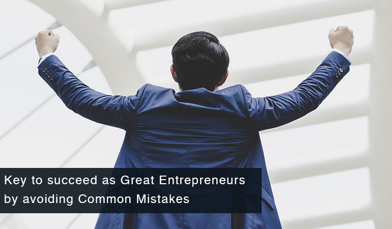 Key to succeed as Great Entrepreneurs by avoiding Common Mistakes